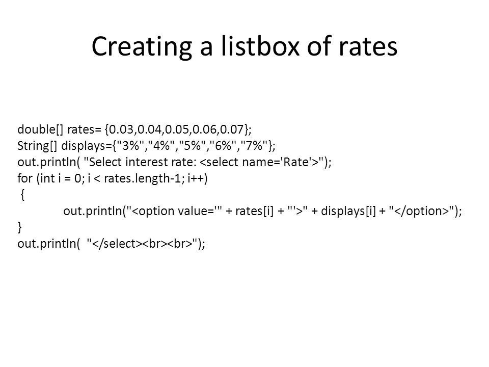 Creating a listbox of rates double[] rates= {0.03,0.04,0.05,0.06,0.07}; String[] displays={ 3% , 4% , 5% , 6% , 7% }; out.println( Select interest rate: ); for (int i = 0; i < rates.length-1; i++) { out.println( + displays[i] + ); } out.println( );