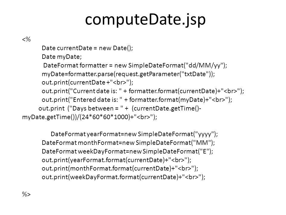 computeDate.jsp <% Date currentDate = new Date(); Date myDate; DateFormat formatter = new SimpleDateFormat( dd/MM/yy ); myDate=formatter.parse(request.getParameter( txtDate )); out.print(currentDate + ); out.print( Current date is: + formatter.format(currentDate)+ ); out.print( Entered date is: + formatter.format(myDate)+ ); out.print ( Days between = + (currentDate.getTime()- myDate.getTime())/(24*60*60*1000)+ ); DateFormat yearFormat=new SimpleDateFormat( yyyy ); DateFormat monthFormat=new SimpleDateFormat( MM ); DateFormat weekDayFormat=new SimpleDateFormat( E ); out.print(yearFormat.format(currentDate)+ ); out.print(monthFormat.format(currentDate)+ ); out.print(weekDayFormat.format(currentDate)+ ); %>