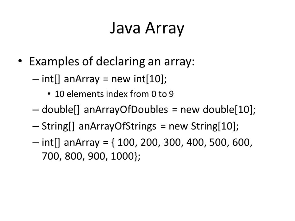 Java Array Examples of declaring an array: – int[] anArray = new int[10]; 10 elements index from 0 to 9 – double[] anArrayOfDoubles = new double[10]; – String[] anArrayOfStrings = new String[10]; – int[] anArray = { 100, 200, 300, 400, 500, 600, 700, 800, 900, 1000};