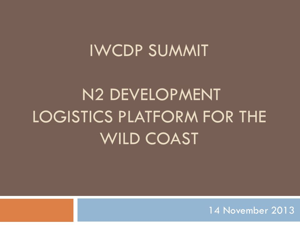 IWCDP SUMMIT N2 DEVELOPMENT LOGISTICS PLATFORM FOR THE WILD COAST 14 November 2013