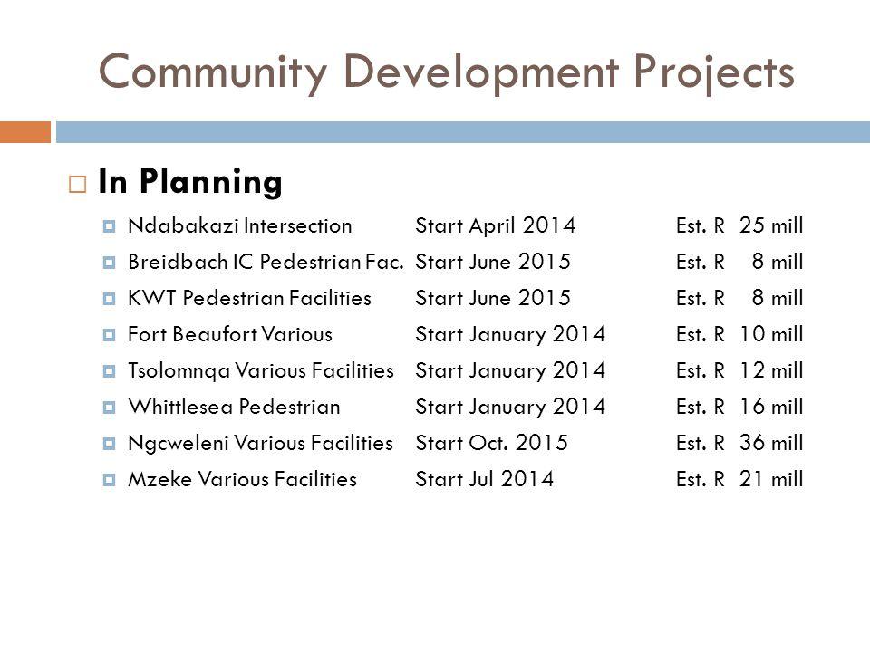 Community Development Projects  In Planning  Ndabakazi IntersectionStart April 2014Est. R 25 mill  Breidbach IC Pedestrian Fac.Start June 2015Est.