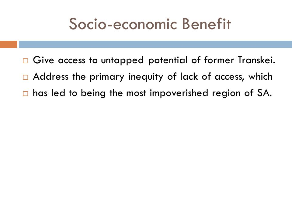 Socio-economic Benefit  Give access to untapped potential of former Transkei.