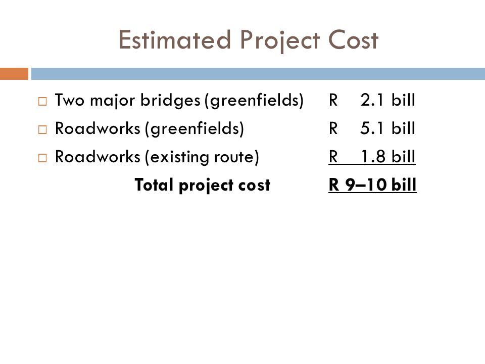 Estimated Project Cost  Two major bridges (greenfields)R 2.1 bill  Roadworks (greenfields)R 5.1 bill  Roadworks (existing route)R 1.8 bill Total project costR 9–10 bill