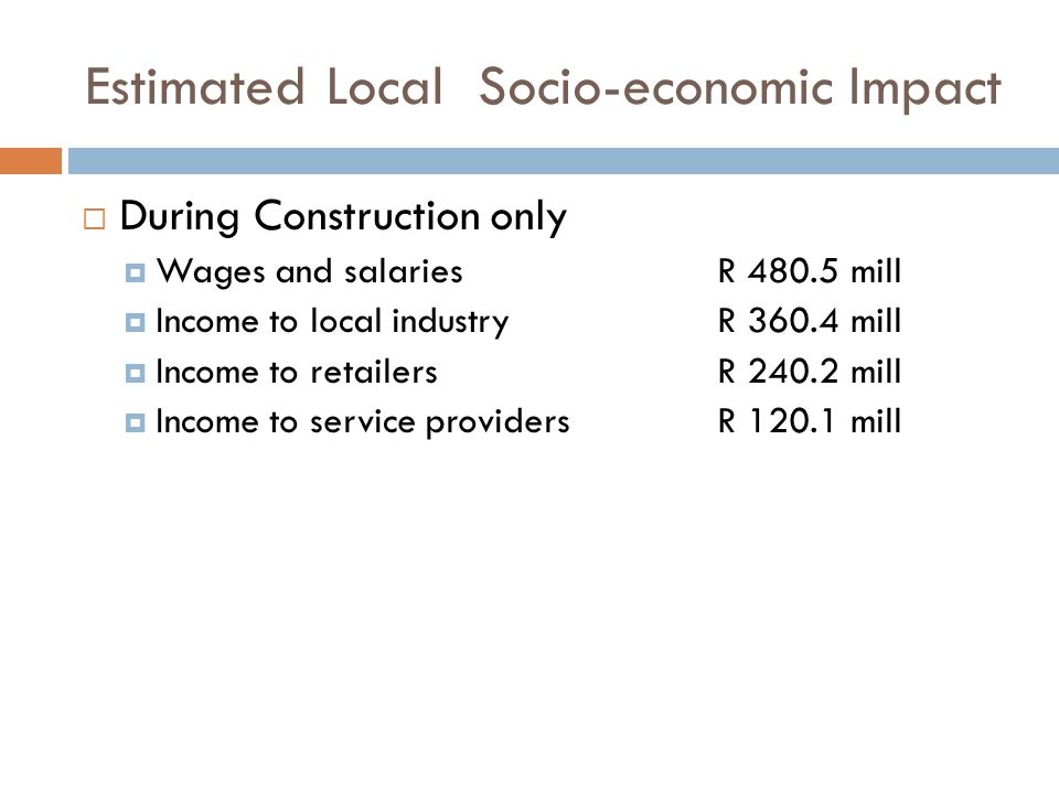 Estimated Local Socio-economic Impact  During Construction only  Wages and salariesR 480.5 mill  Income to local industryR 360.4 mill  Income to retailersR 240.2 mill  Income to service providersR 120.1 mill