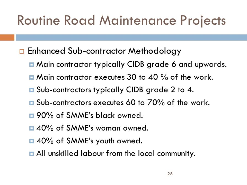 Routine Road Maintenance Projects  Enhanced Sub-contractor Methodology  Main contractor typically CIDB grade 6 and upwards.