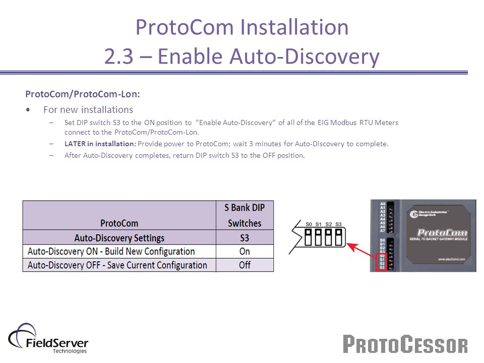 ProtoCom/ProtoCom-Lon: For new installations –Set DIP switch S3 to the ON position to Enable Auto-Discovery of all of the EIG Modbus RTU Meters connect to the ProtoCom/ProtoCom-Lon.
