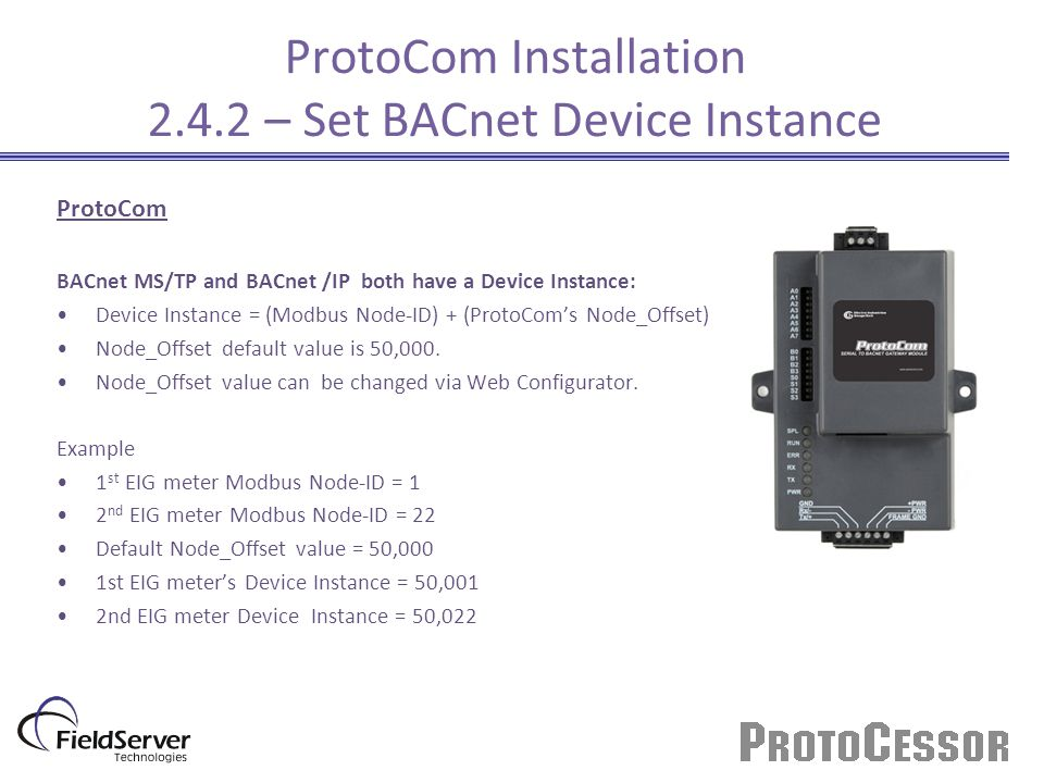 ProtoCom BACnet MS/TP and BACnet /IP both have a Device Instance: Device Instance = (Modbus Node-ID) + (ProtoCom's Node_Offset) Node_Offset default value is 50,000.