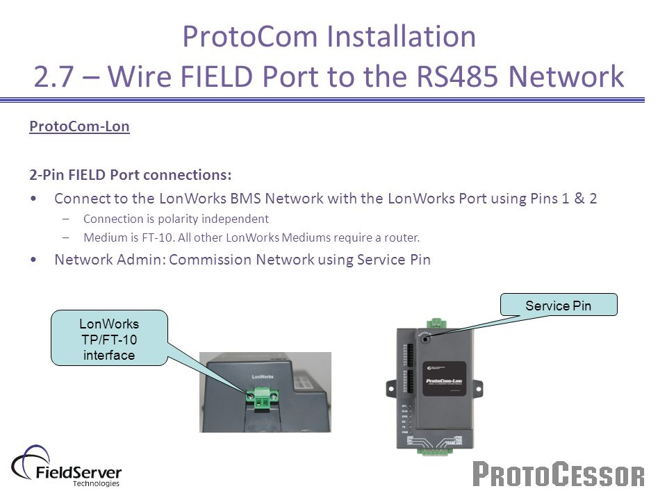 Service Pin LonWorks TP/FT-10 interface ProtoCom Installation 2.7 – Wire FIELD Port to the RS485 Network ProtoCom-Lon 2-Pin FIELD Port connections: Connect to the LonWorks BMS Network with the LonWorks Port using Pins 1 & 2 –Connection is polarity independent –Medium is FT-10.