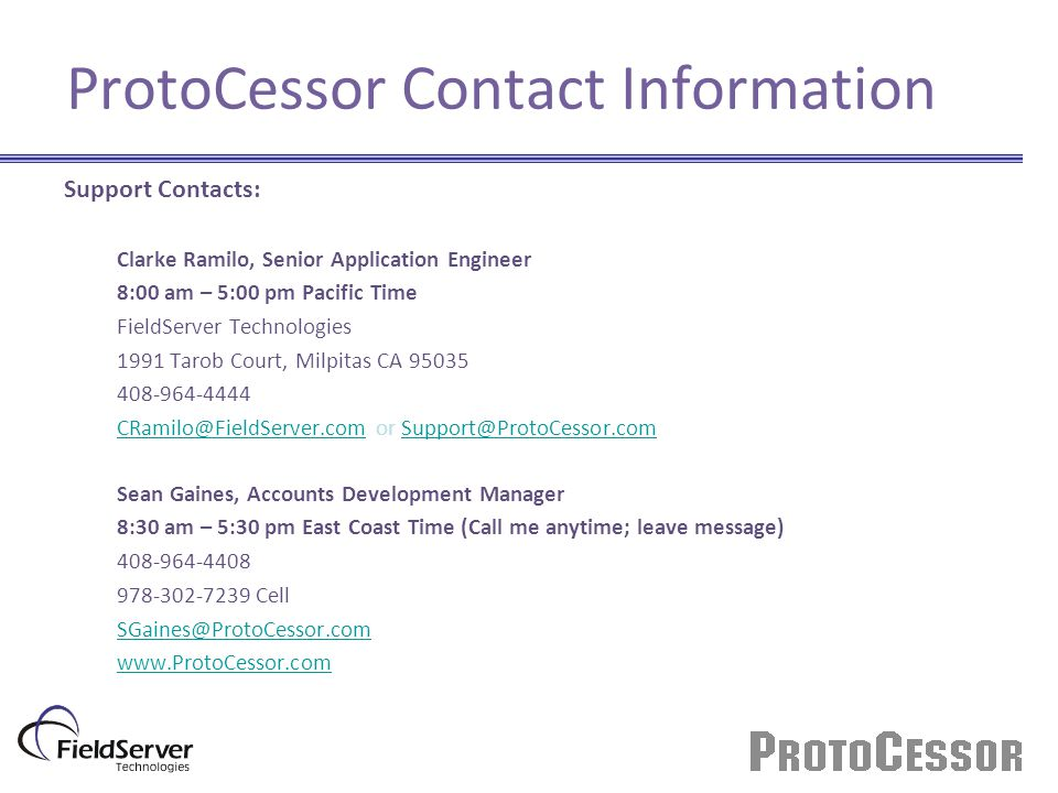 ProtoCessor Contact Information Support Contacts: Clarke Ramilo, Senior Application Engineer 8:00 am – 5:00 pm Pacific Time FieldServer Technologies 1
