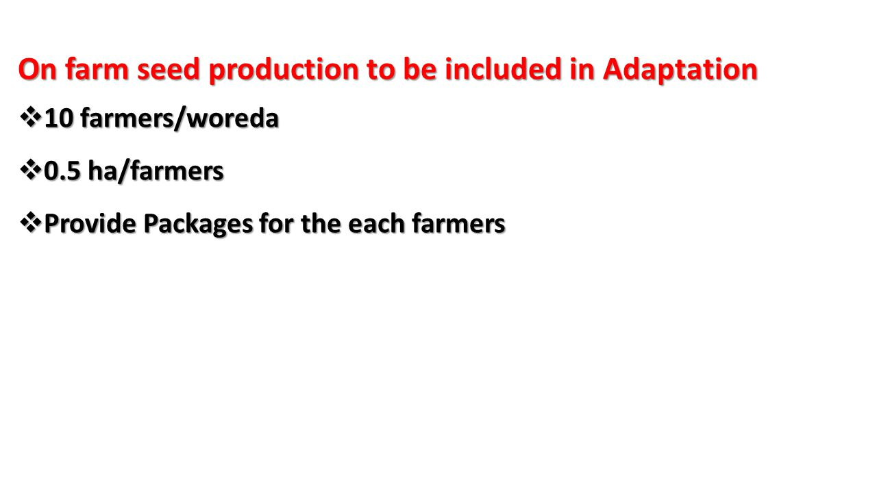 On farm seed production to be included in Adaptation  10 farmers/woreda  0.5 ha/farmers  Provide Packages for the each farmers