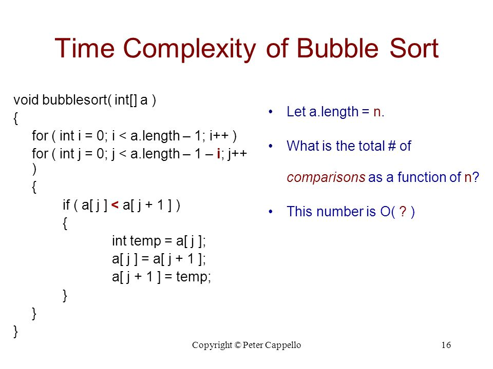 Copyright © Peter Cappello16 Time Complexity of Bubble Sort void bubblesort( int[] a ) { for ( int i = 0; i < a.length – 1; i++ ) for ( int j = 0; j <
