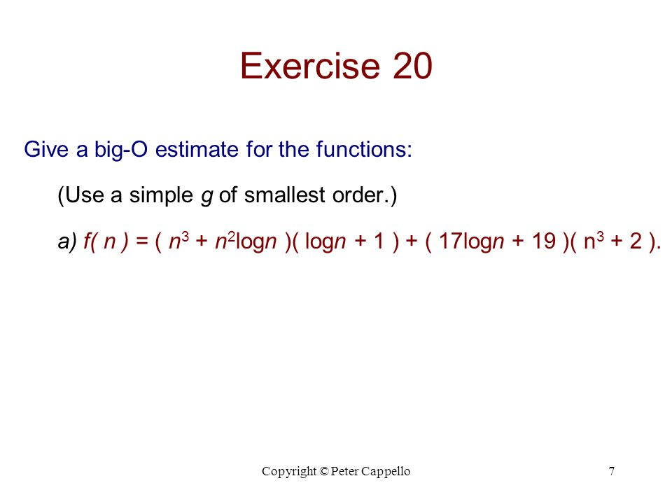 Copyright © Peter Cappello7 Exercise 20 Give a big-O estimate for the functions: (Use a simple g of smallest order.) a) f( n ) = ( n 3 + n 2 logn )( l