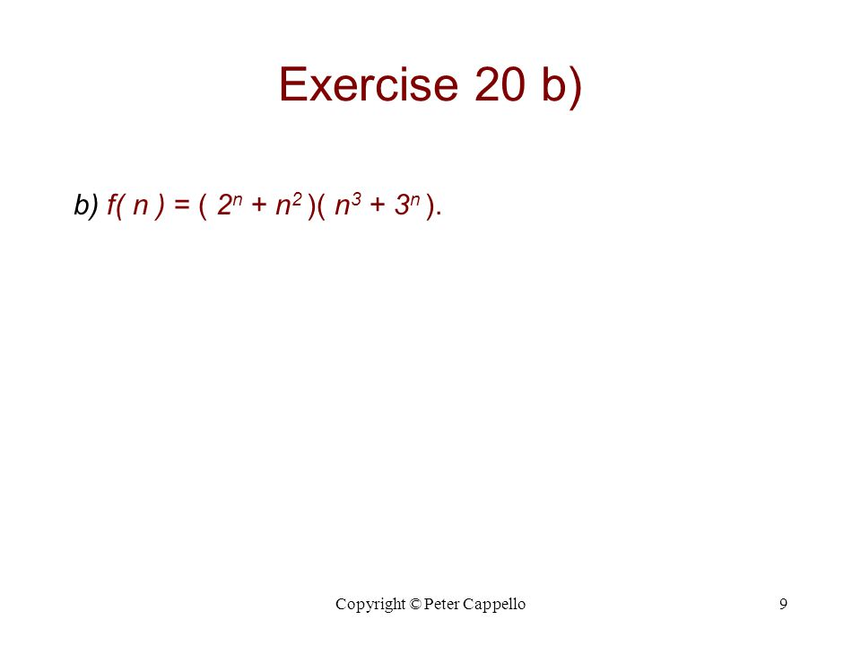 Copyright © Peter Cappello10 Exercise 20 b) Solution b) f( n ) = ( 2 n + n 2 )( n 3 + 3 n ).