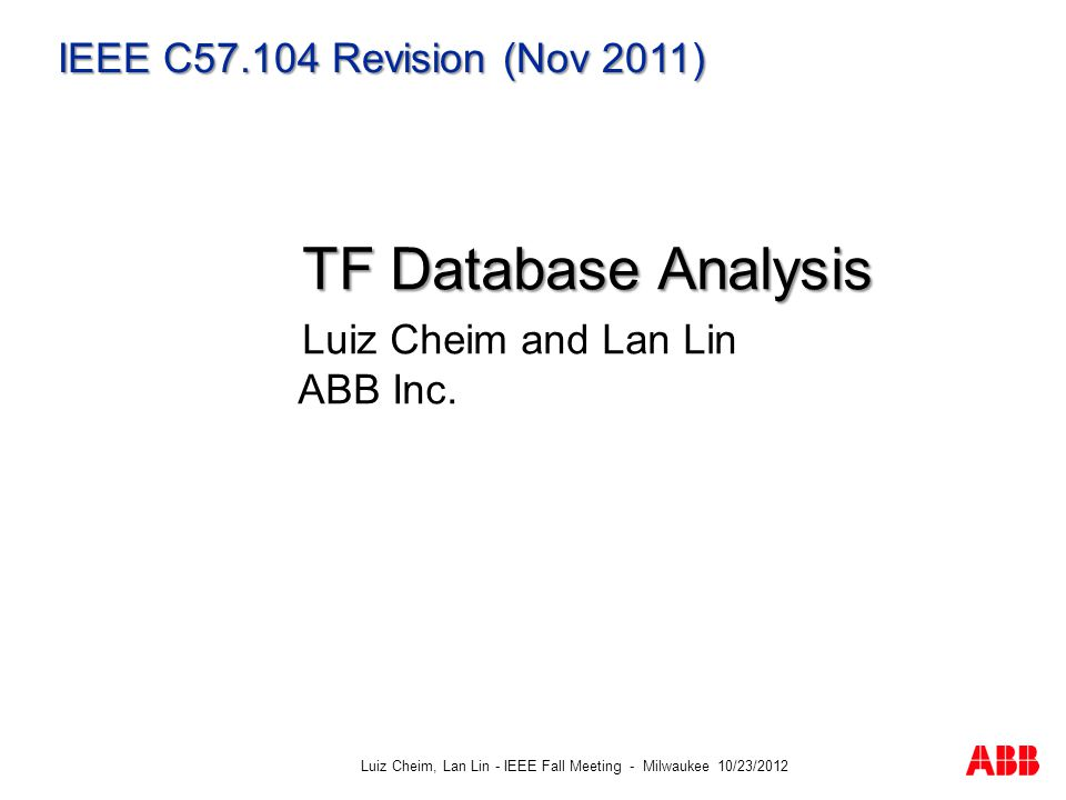 Luiz Cheim, Lan Lin - IEEE Fall Meeting - Milwaukee 10/23/2012 IEEE C57.104 Revision (Nov 2011) TF Database Analysis TF Database Analysis Luiz Cheim and Lan Lin ABB Inc.