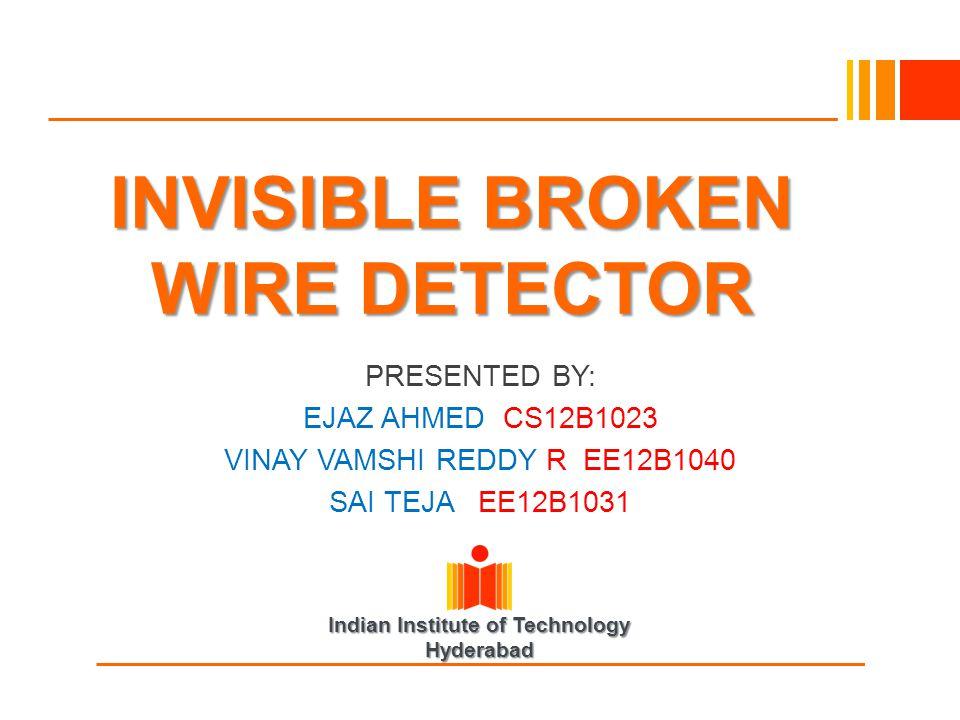 Indian Institute of Technology Hyderabad INVISIBLE BROKEN WIRE DETECTOR PRESENTED BY: EJAZ AHMED CS12B1023 VINAY VAMSHI REDDY R EE12B1040 SAI TEJA EE1