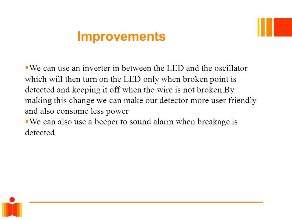 Improvements  We can use an inverter in between the LED and the oscillator which will then turn on the LED only when broken point is detected and kee