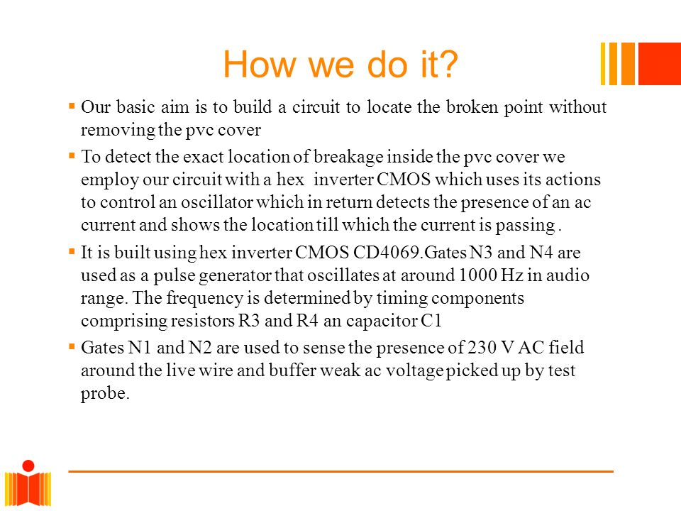How we do it?  Our basic aim is to build a circuit to locate the broken point without removing the pvc cover  To detect the exact location of breaka