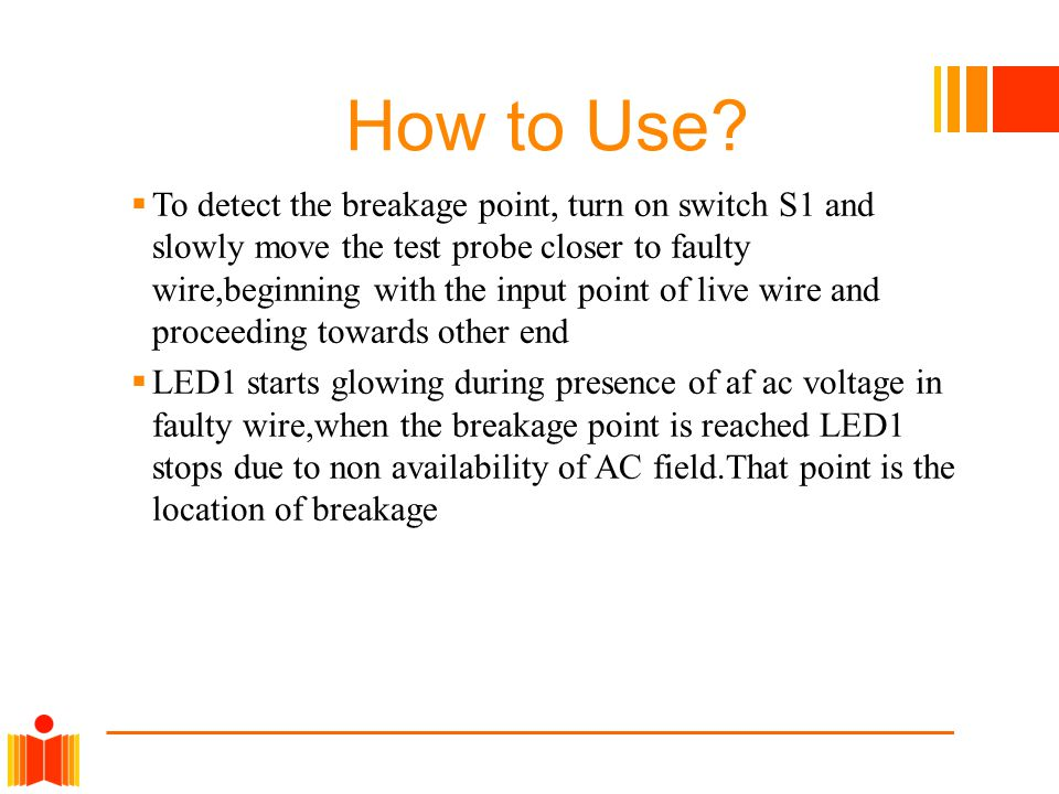 How to Use?  To detect the breakage point, turn on switch S1 and slowly move the test probe closer to faulty wire,beginning with the input point of l