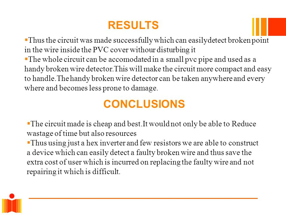  Thus the circuit was made successfully which can easilydetect broken point in the wire inside the PVC cover withour disturbing it  The whole circui