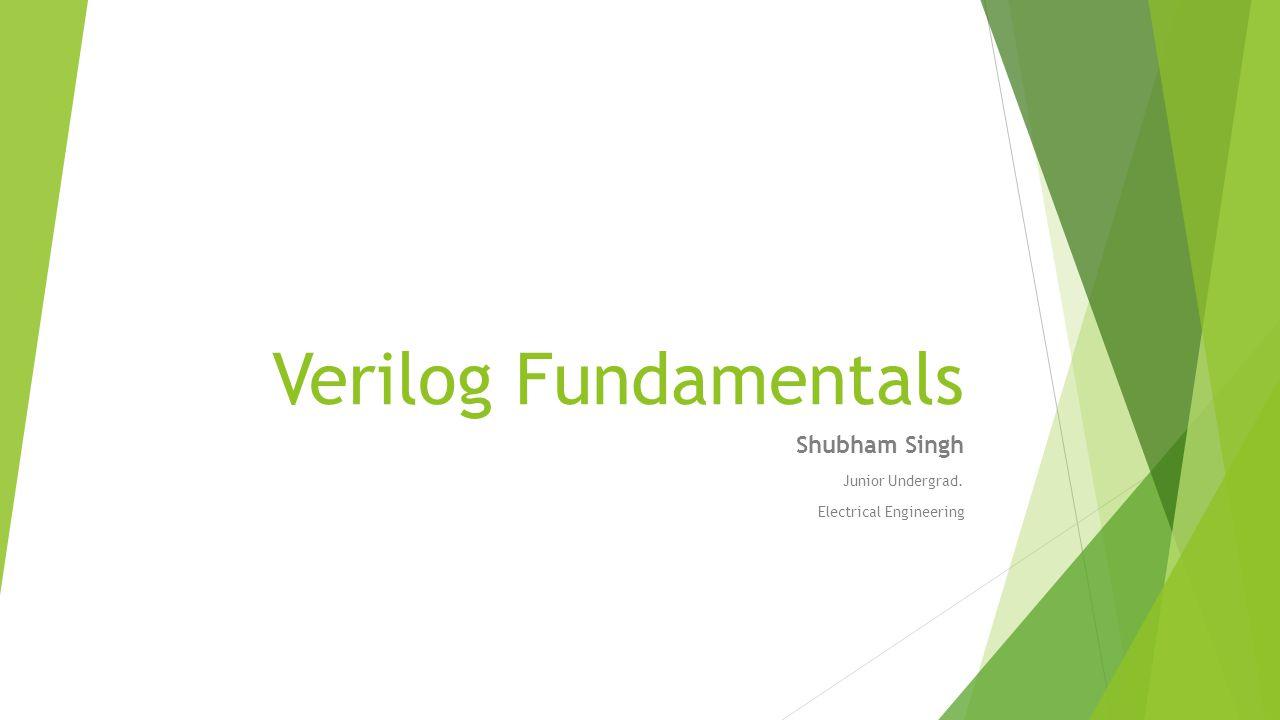 Verilog Fundamentals Shubham Singh Junior Undergrad. Electrical Engineering