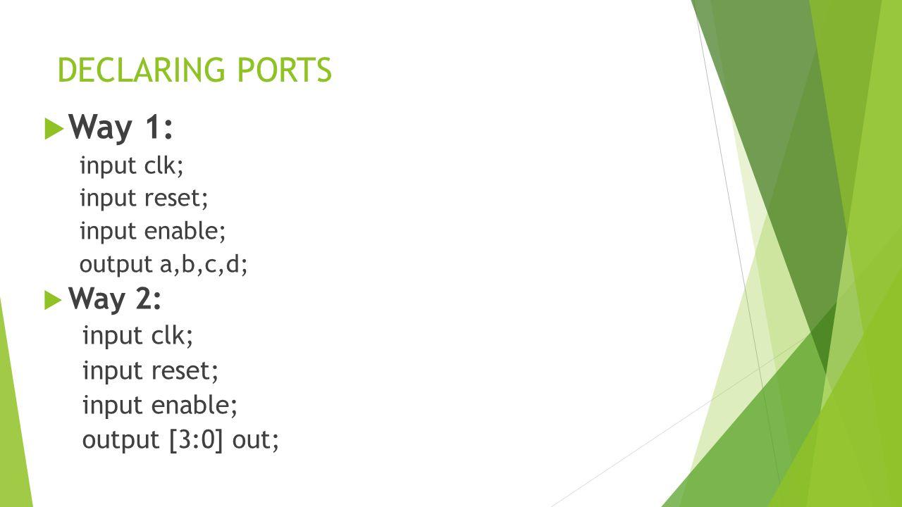 DECLARING PORTS  Way 1: input clk; input reset; input enable; output a,b,c,d;  Way 2: input clk; input reset; input enable; output [3:0] out;
