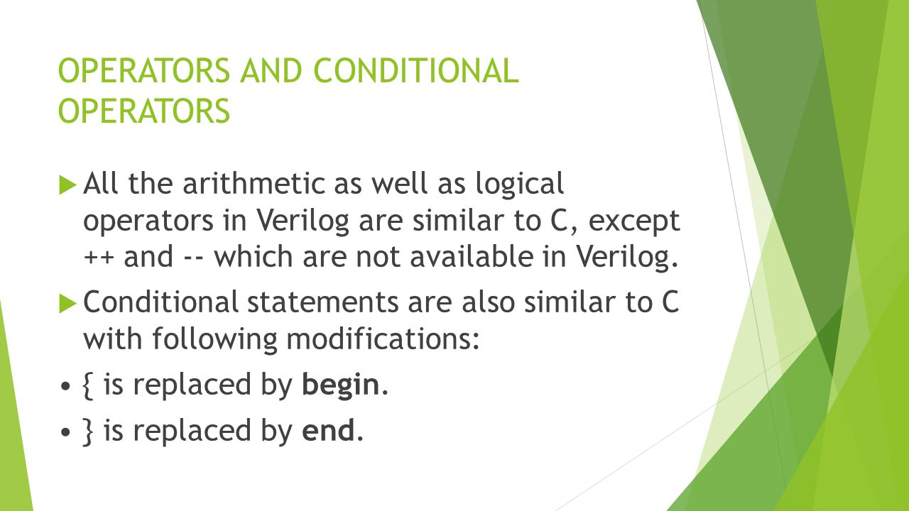OPERATORS AND CONDITIONAL OPERATORS  All the arithmetic as well as logical operators in Verilog are similar to C, except ++ and -- which are not available in Verilog.