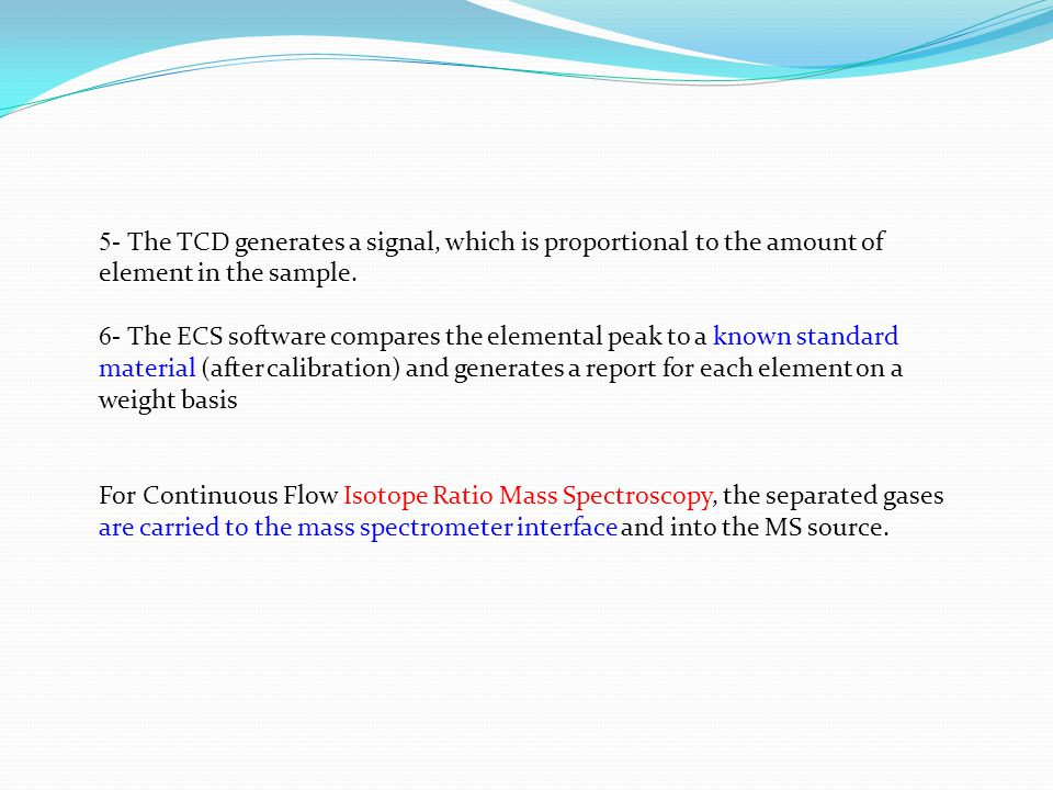 For Continuous Flow Isotope Ratio Mass Spectroscopy, the separated gases are carried to the mass spectrometer interface and into the MS source. 5- The