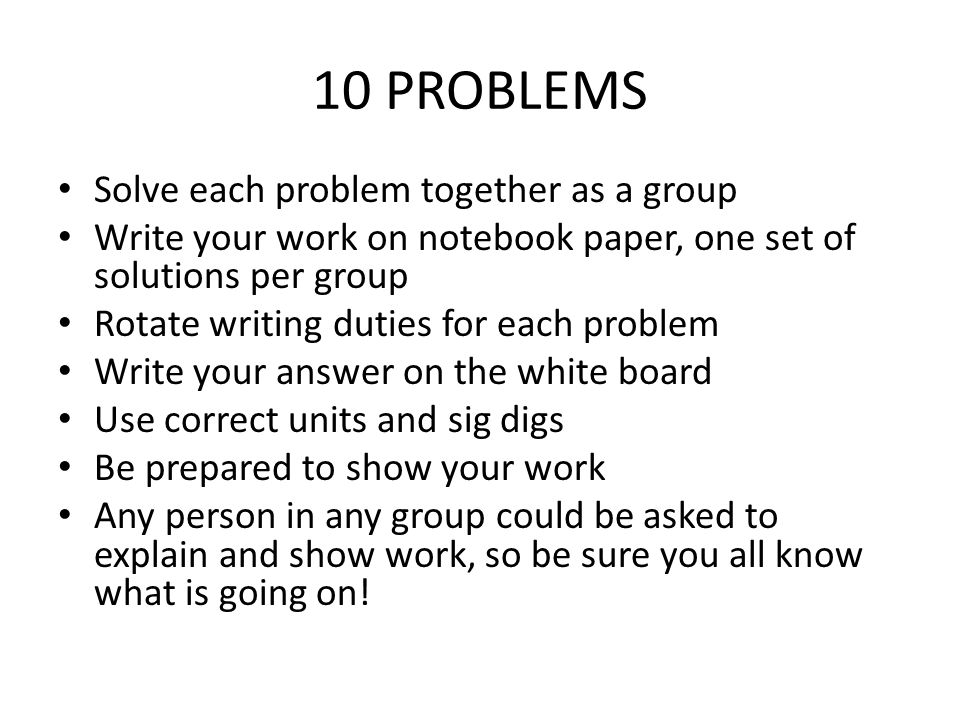 10 PROBLEMS Solve each problem together as a group Write your work on notebook paper, one set of solutions per group Rotate writing duties for each problem Write your answer on the white board Use correct units and sig digs Be prepared to show your work Any person in any group could be asked to explain and show work, so be sure you all know what is going on!