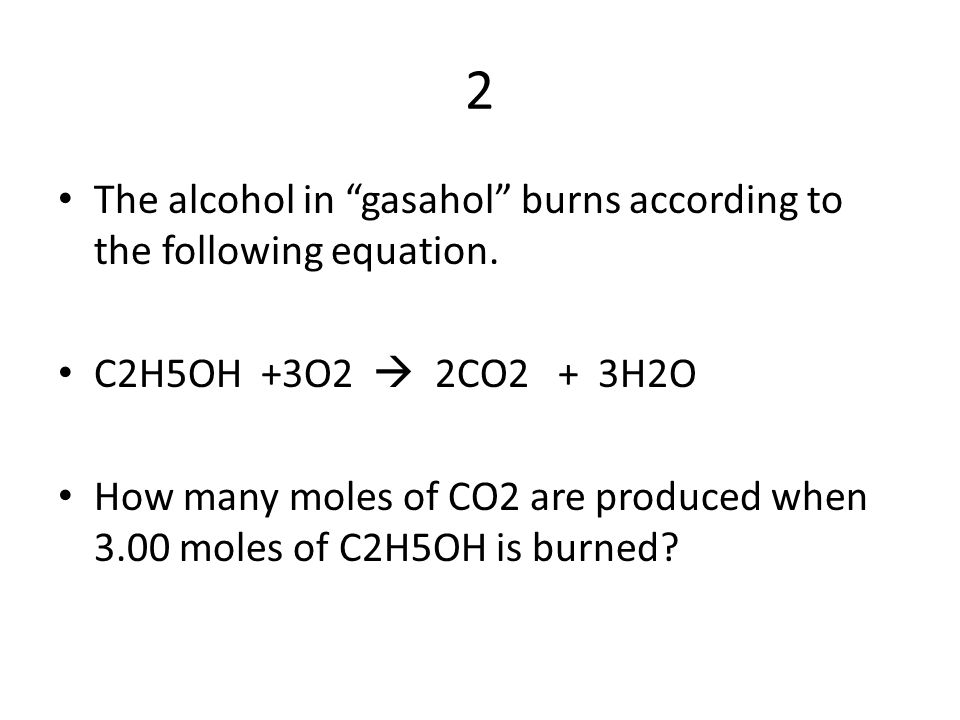 2 The alcohol in gasahol burns according to the following equation.