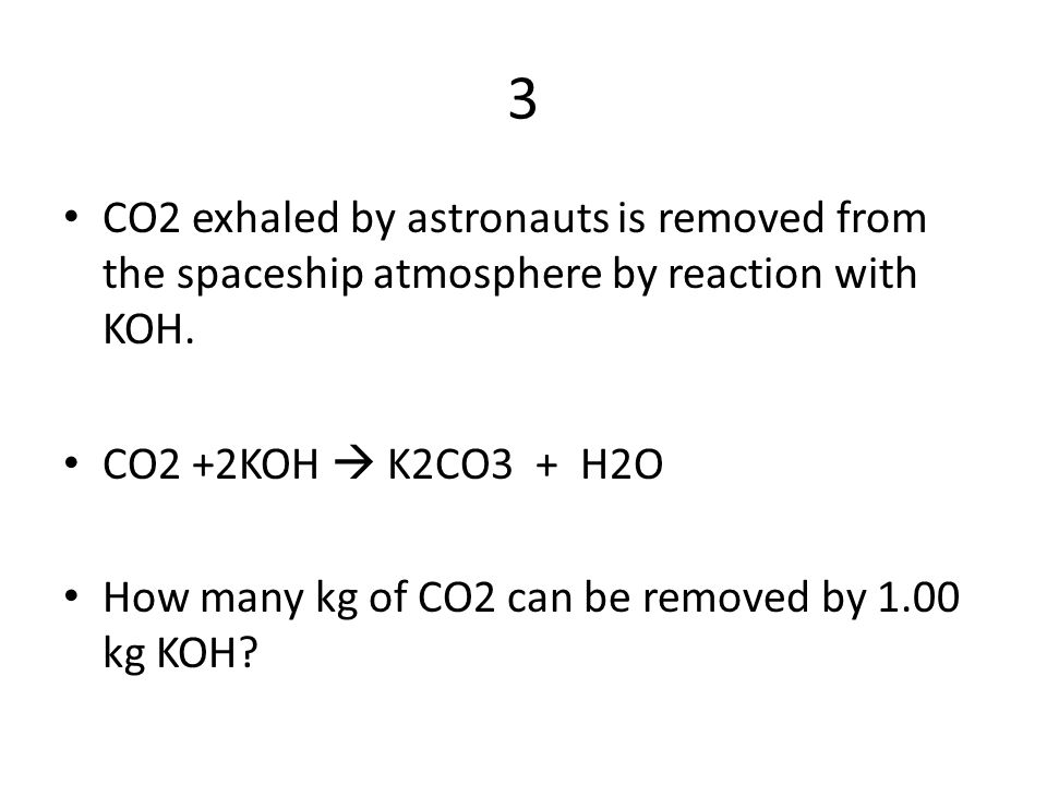 3 CO2 exhaled by astronauts is removed from the spaceship atmosphere by reaction with KOH.