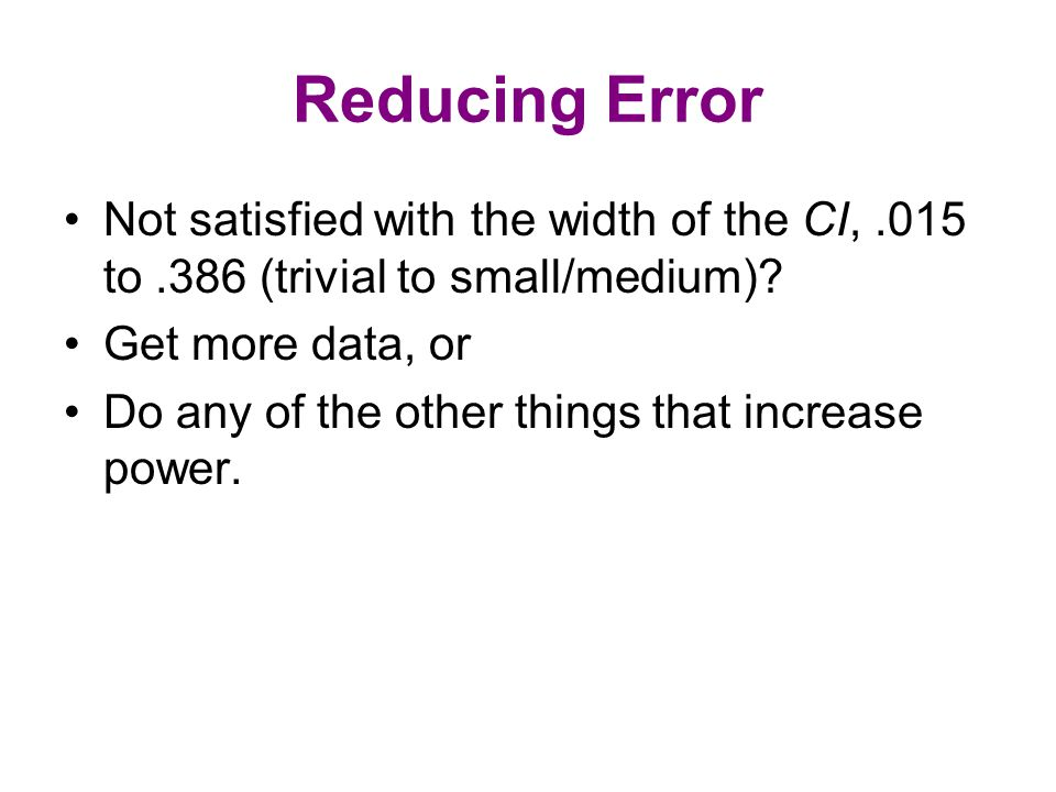 Reducing Error Not satisfied with the width of the CI,.015 to.386 (trivial to small/medium)? Get more data, or Do any of the other things that increas