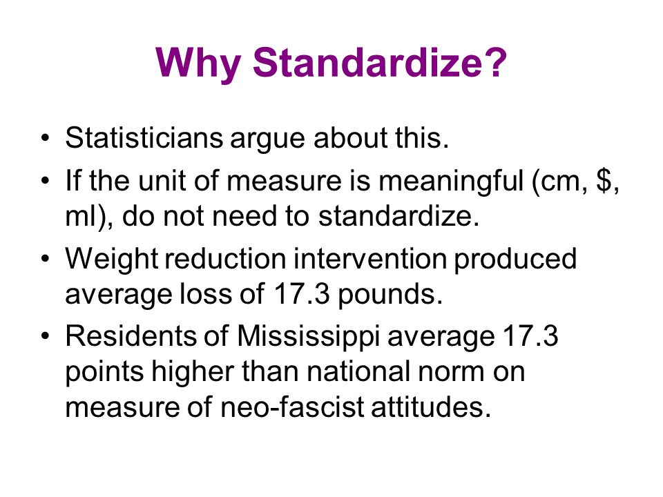 Why Standardize? Statisticians argue about this. If the unit of measure is meaningful (cm, $, ml), do not need to standardize. Weight reduction interv