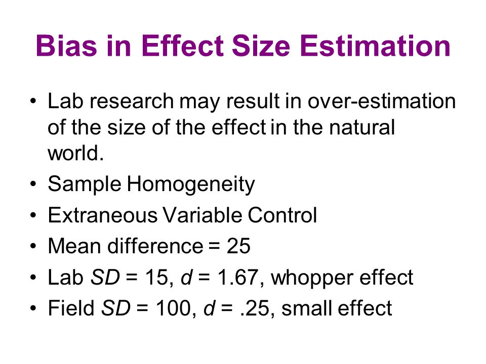 Bias in Effect Size Estimation Lab research may result in over-estimation of the size of the effect in the natural world.