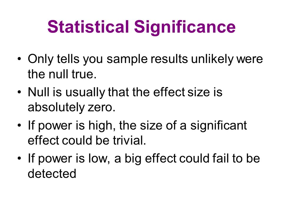 Statistical Significance Only tells you sample results unlikely were the null true. Null is usually that the effect size is absolutely zero. If power