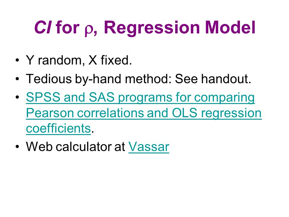 CI for , Regression Model Y random, X fixed. Tedious by-hand method: See handout. SPSS and SAS programs for comparing Pearson correlations and OLS re