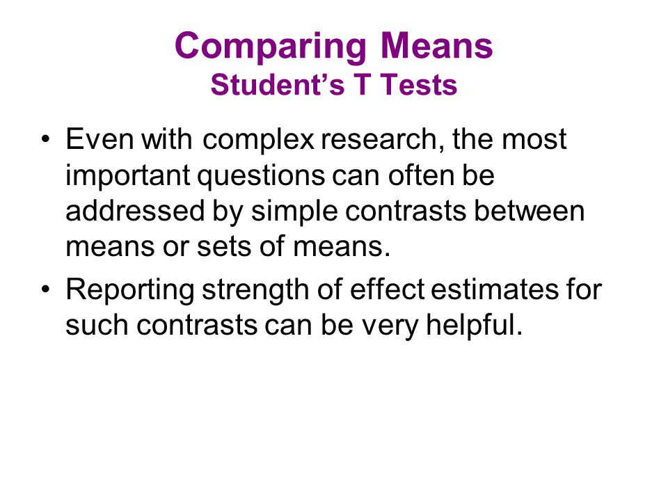 Comparing Means Student's T Tests Even with complex research, the most important questions can often be addressed by simple contrasts between means or sets of means.