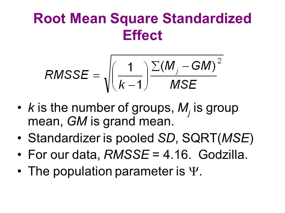 Root Mean Square Standardized Effect k is the number of groups, M j is group mean, GM is grand mean. Standardizer is pooled SD, SQRT(MSE) For our data