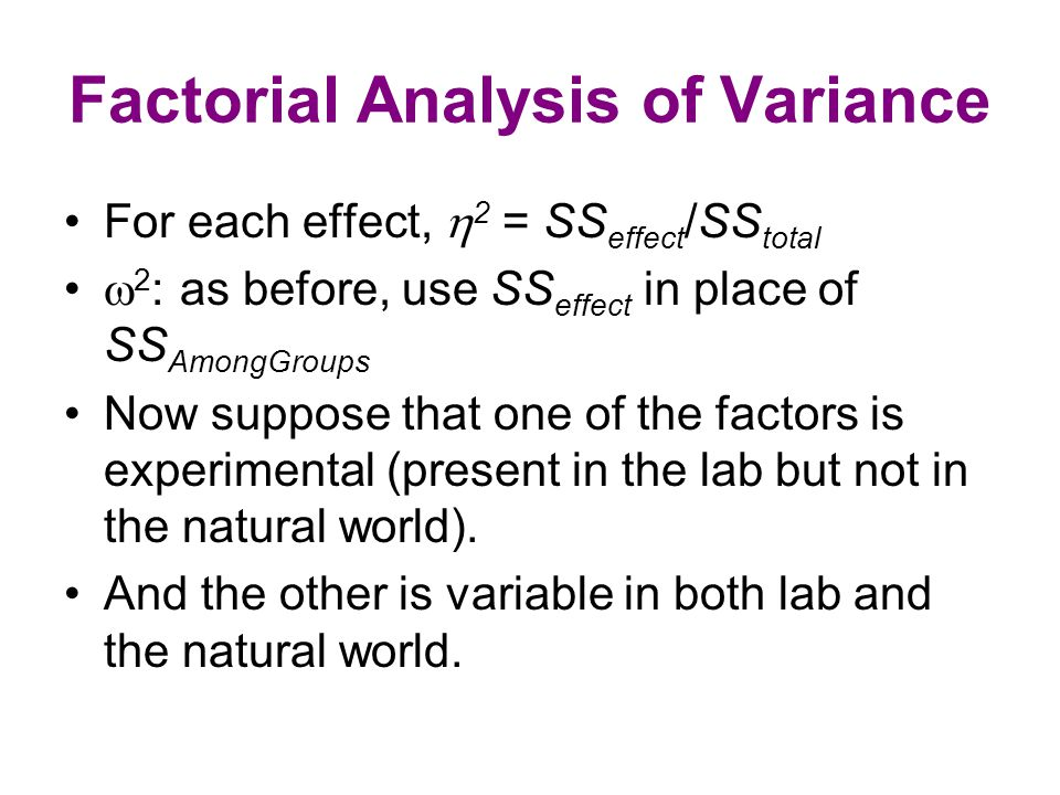 Factorial Analysis of Variance For each effect,  2 = SS effect /SS total  2 : as before, use SS effect in place of SS AmongGroups Now suppose that one of the factors is experimental (present in the lab but not in the natural world).