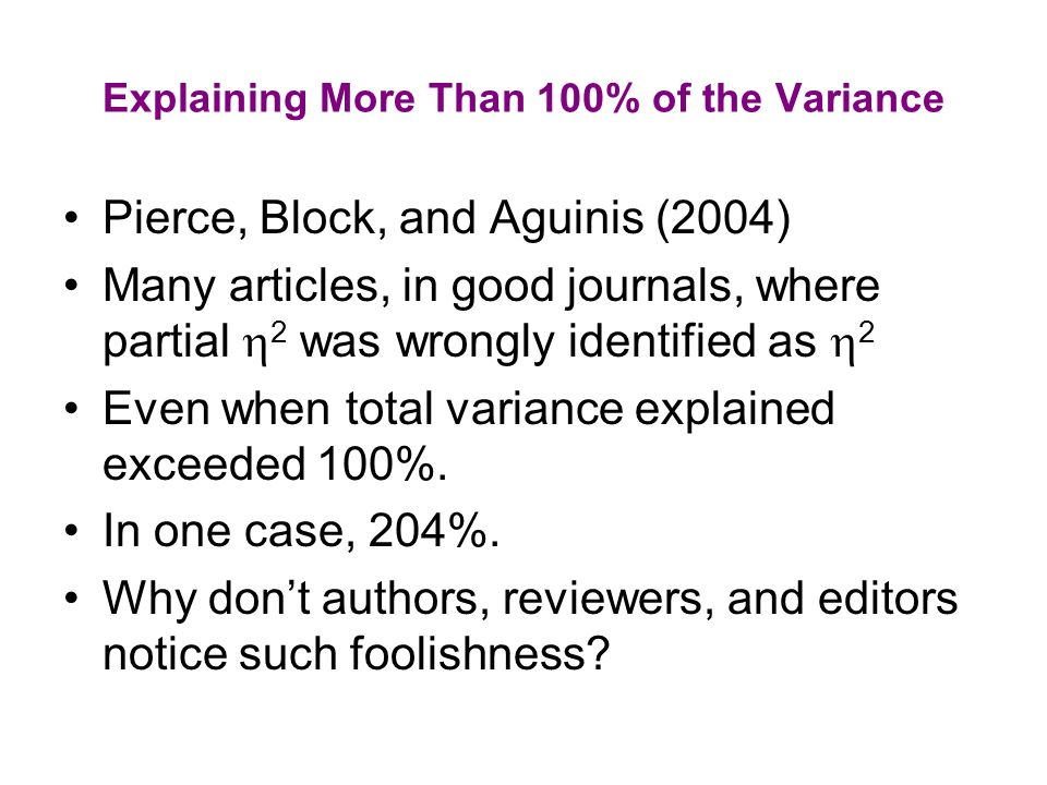 Explaining More Than 100% of the Variance Pierce, Block, and Aguinis (2004) Many articles, in good journals, where partial  2 was wrongly identified