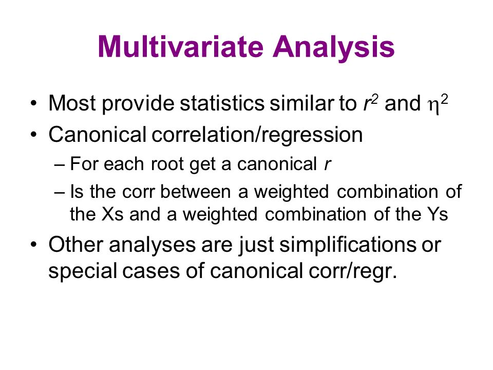 Multivariate Analysis Most provide statistics similar to r 2 and  2 Canonical correlation/regression –For each root get a canonical r –Is the corr be
