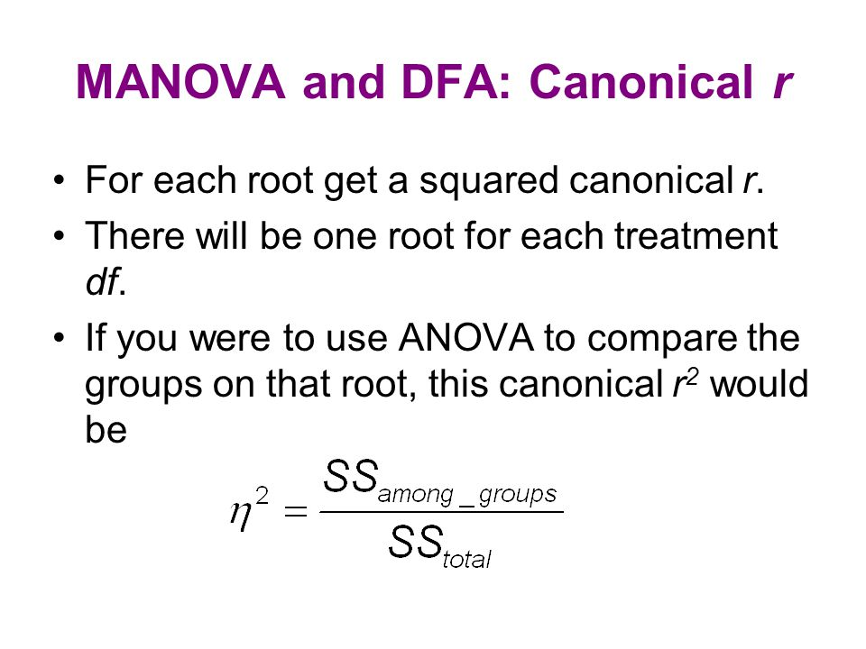 MANOVA and DFA: Canonical r For each root get a squared canonical r. There will be one root for each treatment df. If you were to use ANOVA to compare