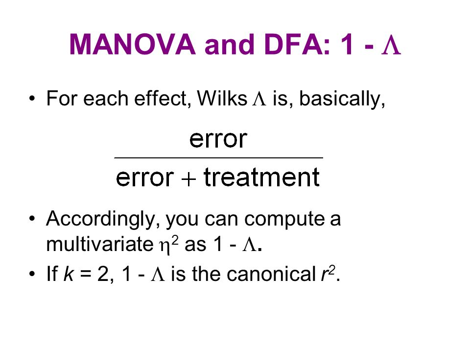 MANOVA and DFA: 1 -  For each effect, Wilks  is, basically, Accordingly, you can compute a multivariate  2 as 1 - . If k = 2, 1 -  is the canonic