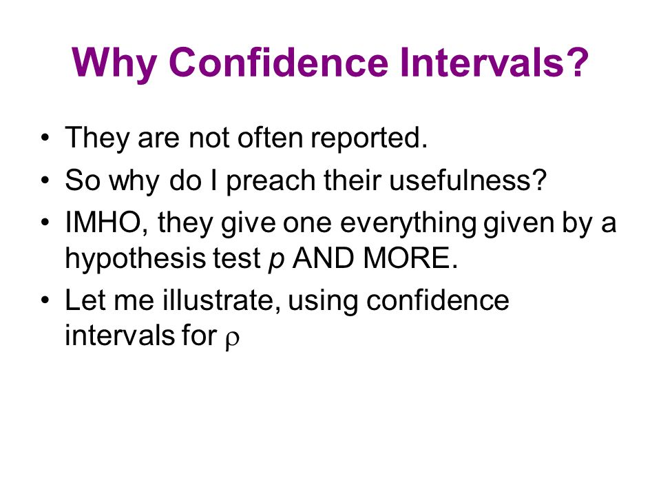 Why Confidence Intervals? They are not often reported. So why do I preach their usefulness? IMHO, they give one everything given by a hypothesis test