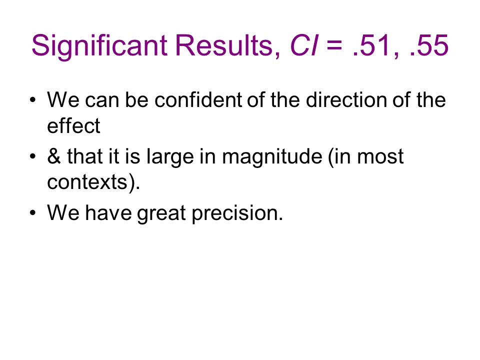 Significant Results, CI =.51,.55 We can be confident of the direction of the effect & that it is large in magnitude (in most contexts). We have great