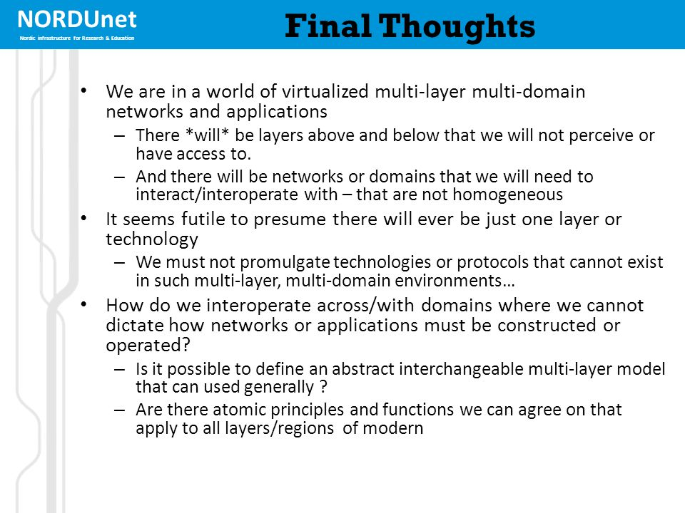 NORDUnet Nordic infrastructure for Research & Education Final Thoughts We are in a world of virtualized multi-layer multi-domain networks and applicat