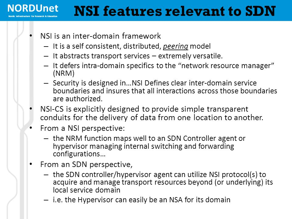 NORDUnet Nordic infrastructure for Research & Education NSI features relevant to SDN NSI is an inter-domain framework – It is a self consistent, distributed, peering model – It abstracts transport services – extremely versatile.