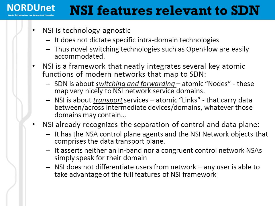 NORDUnet Nordic infrastructure for Research & Education NSI features relevant to SDN NSI is technology agnostic – It does not dictate specific intra-d
