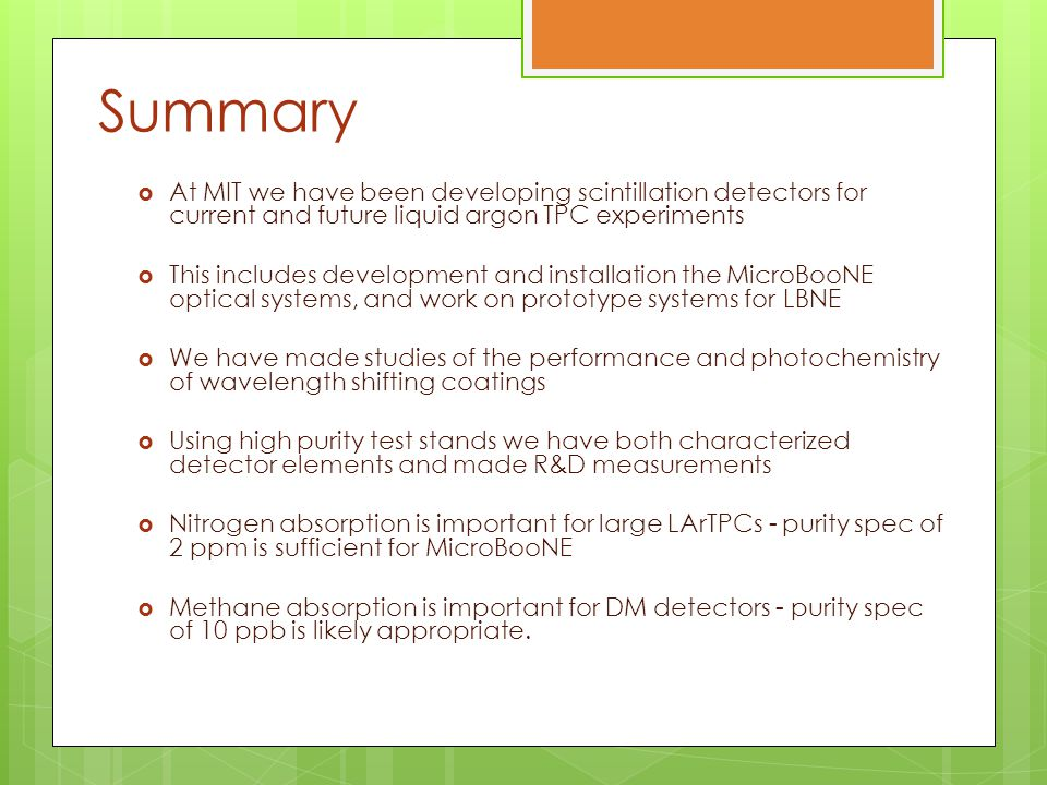 Summary  At MIT we have been developing scintillation detectors for current and future liquid argon TPC experiments  This includes development and installation the MicroBooNE optical systems, and work on prototype systems for LBNE  We have made studies of the performance and photochemistry of wavelength shifting coatings  Using high purity test stands we have both characterized detector elements and made R&D measurements  Nitrogen absorption is important for large LArTPCs - purity spec of 2 ppm is sufficient for MicroBooNE  Methane absorption is important for DM detectors - purity spec of 10 ppb is likely appropriate.