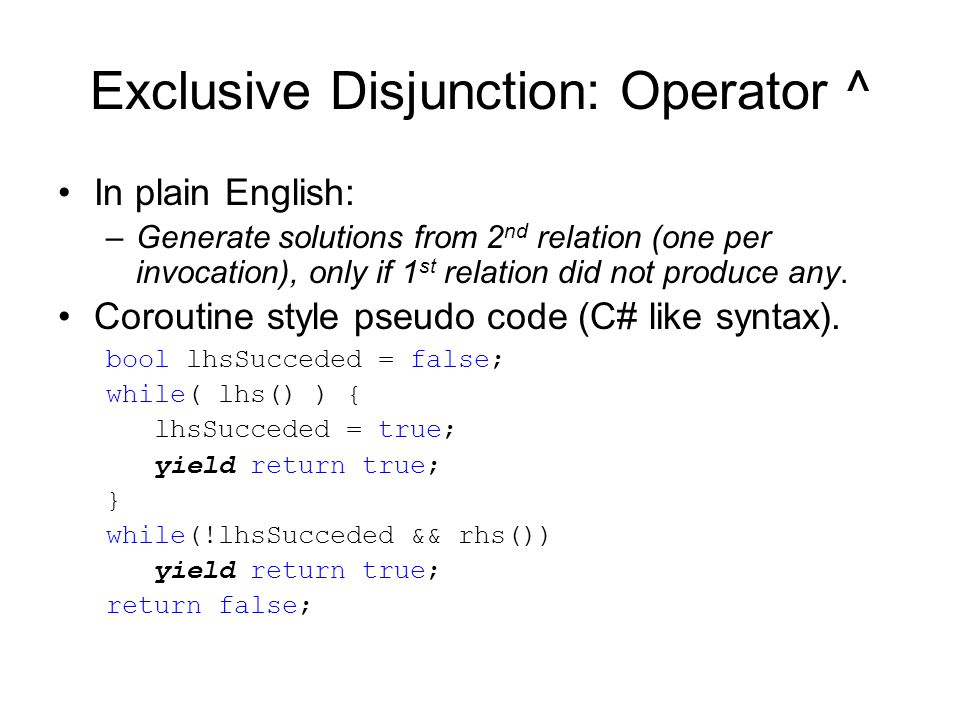 Exclusive Disjunction: Operator ^ In plain English: –Generate solutions from 2 nd relation (one per invocation), only if 1 st relation did not produce any.