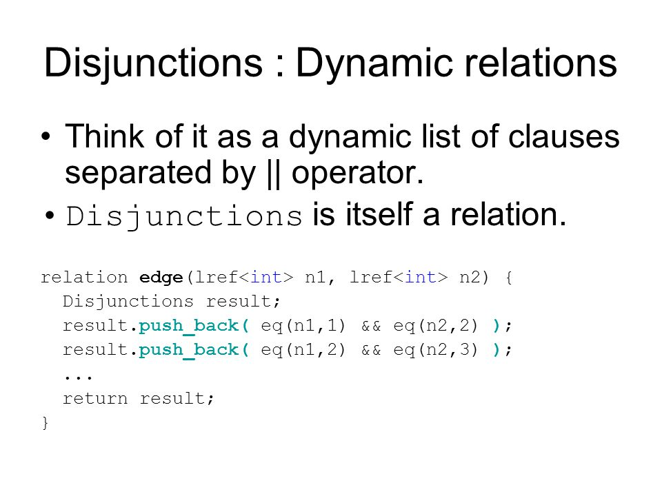 Disjunctions : Dynamic relations Think of it as a dynamic list of clauses separated by || operator.